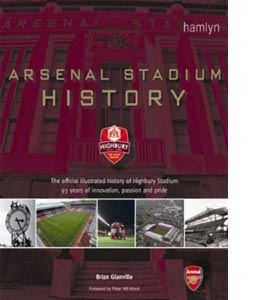 Arsenal Stadium History : The Official Illustrated History of Hi