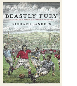 Beastly Fury: The Strange Birth Of British Football (HB)