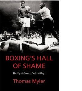 Boxing's Hall of Shame: The Fight Game's Darkest Days