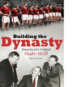 Building the Dynasty: Manchester United 1946-1958 (HB)