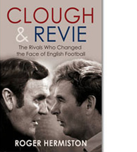Clough & Revie - The Rivals Who Changed The Face Of English Foot