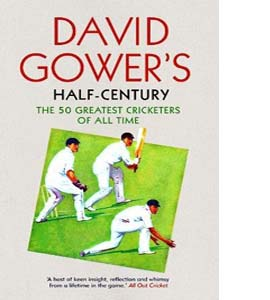 David Gower's Half-Century: The 50 Greatest Cricketers of All Ti