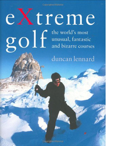 EXtreme Golf: The World's Most Unusual, Fantastic and Bizarre Co