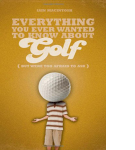 Everything You Ever Wanted to Know About Golf But Were Too Afrai