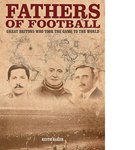Fathers of Football: Great Britons Who Took the Game to the Worl
