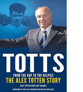 From the Kop to the Kelpies: The Alex Totten Story (HB)
