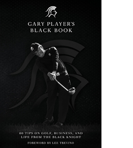 Gary Player's Black Book: 60 Tips on Golf, Business, and Life