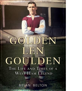 Golden Len Goulden: The Life And Times Of A West Ham Legend