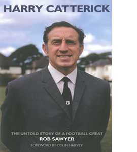 Harry Catterick: The Untold Story of a Football Great (HB)
