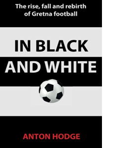 In Black and White: The Rise, Fall and Rebirth of Gretna Footbal