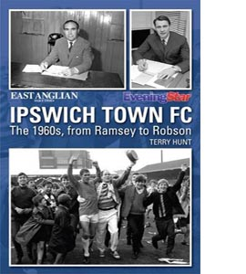 Ipswich Town FC: The 1960s -From Ramsey to Robson (HB)