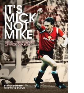 It's Mick, Not Mike: The Autobiography of Mick Duxbury (HB)