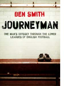 Journeyman: One Man's Odyssey Through The Lower Leagues Of Engli
