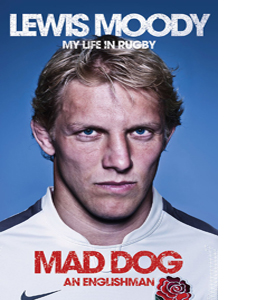 Lewis Moody: Mad Dog - An Englishman: My Life in Rugby