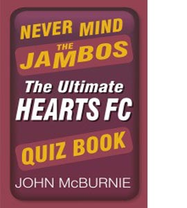 Never Mind the Jambos: The Ultimate Hearts FC Quiz Book