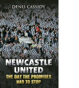 Newcastle United: The Day The Promises Had To Stop (HB)