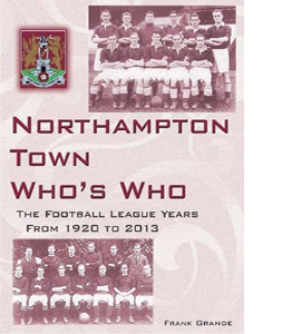 Northampton Town Who's Who: Football League Years 1920 to 2013