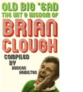 Old Big'Ead - The Wit & Wisdom Of Brian Clough (HB)