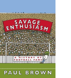 Savage Enthusiasm A History of Football Fans