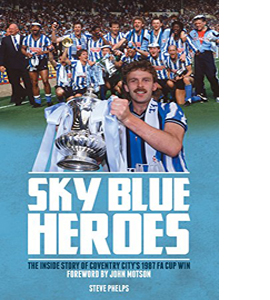 Sky Blue Heroes: The Inside Story of Coventry City's 1987 FA Cup