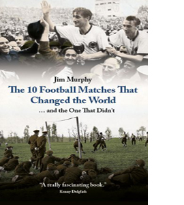 The 10 Football Matches That Changed The World (HB)