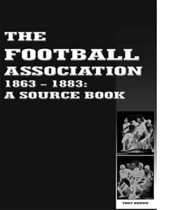 The Football Association 1863- 1883. A Source Book.