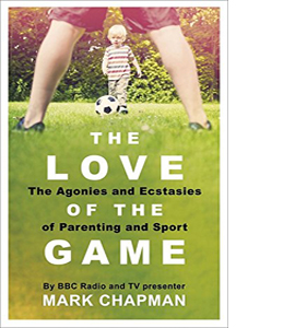 The Love of the Game: The Agonies and Ecstasies of Parenting and