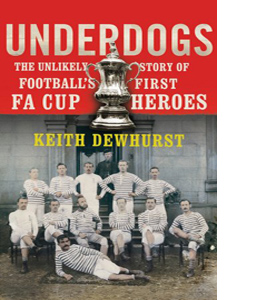 Underdogs: The Unlikely Story of Football's First FA Cup Heroes