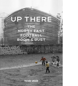 Up There: The North-East, Football, Boom & Bust (HB)
