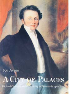 A City of Palaces: Richard Grainger and the Making of Newcastle
