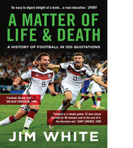 A Matter Of Life And Death: A History of Football in 100 Quotes