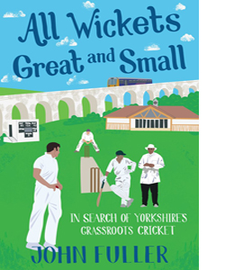 All Wickets Great and Small: In Search of Yorkshire's Grassroots