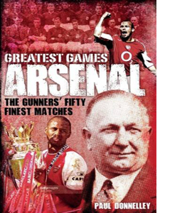Arsenal Greatest Games: The Gunners' Fifty Finest Matches (HB)