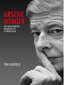 Arsene Wenger: The Unauthorised Biography of Le Professeur