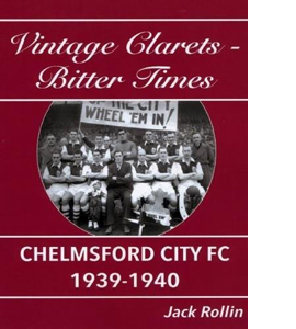 Chelmsford City FC 1939-1940: Vintage Clarets - Bitter Times