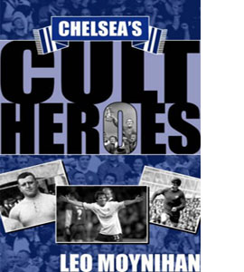Chelsea's Cult Heroes : Stamford Bridge's 20 Greatest Icons (HB)