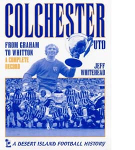 Colchester United: From Graham to Whitton - A Complete Record (H