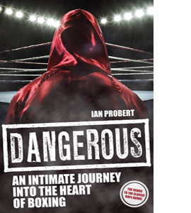Dangerous: An Intimate Journey Into the Heart of Boxing