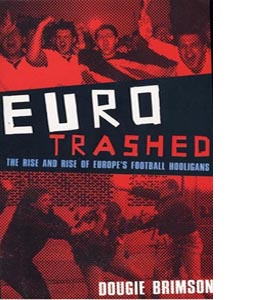 Eurotrashed: The Rise and Rise of Europe's Football Hooligans