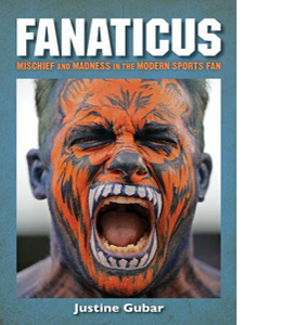 Fanaticus: Mischief and Madness in the Modern Sports Fan