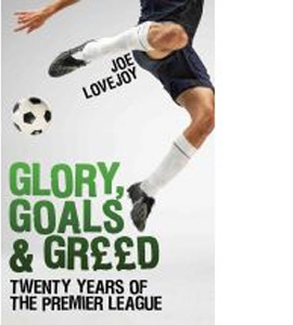 Glory, Goals And Greed : Twenty Years Of The Premier League