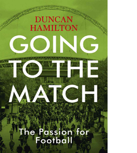 Going to the Match: The Passion for Football : The Perfect Gift