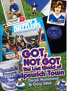 Got, Not Got: The Lost World of Ipswich Town (HB)