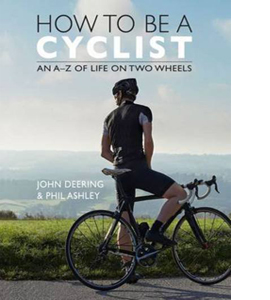 How To Be a Cyclist: An A-Z of Life on Two Wheels (HB)