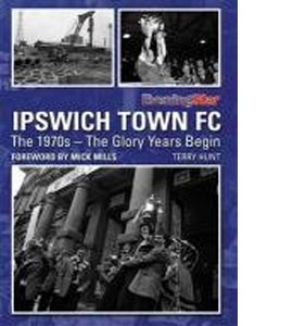 Ipswich Town FC: The 1970s - the Glory Years Begin (HB)