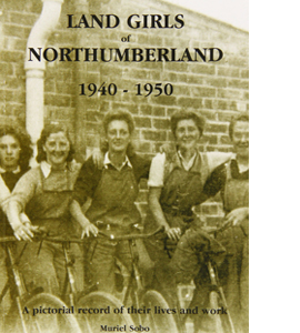 Land Girls of Northumberland 1940-1950: A Pictorial Record of Th