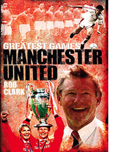Manchester United Greatest Games: The Red Devils' Fifty Finest M