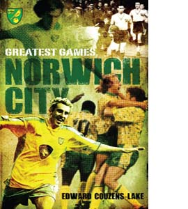 Norwich City Greatest Games: The Canaries' Fifty Finest Matches