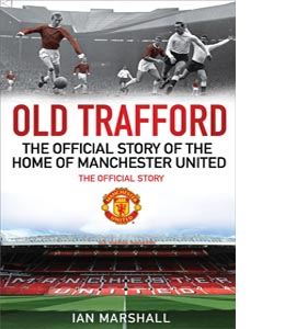 Old Trafford: The Official Story of the Home of Manchester Unite