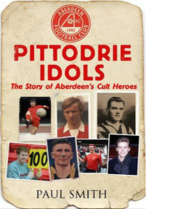 Pittodrie Idols: The Story of Aberdeen's Cult Heroes
